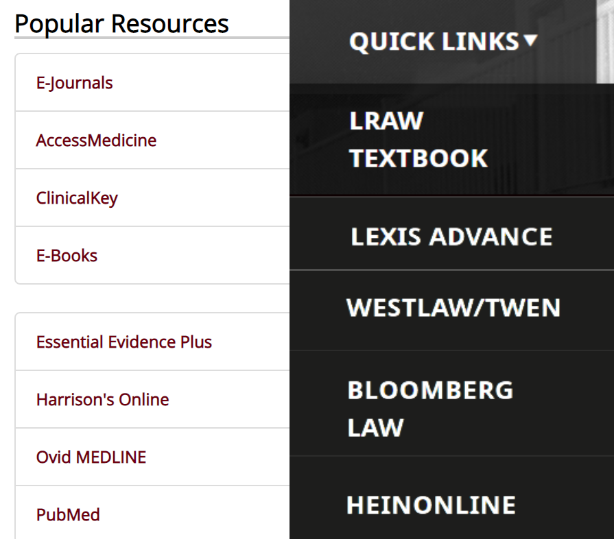 Medical: AccessMedicine, ClinicalKey, Essential Evidence Plus, Harrison's Online, Ovid MEDLINE, PubMed. Legal: Lexis Advance, Westlaw, Bloomberg Law, HeinOnline