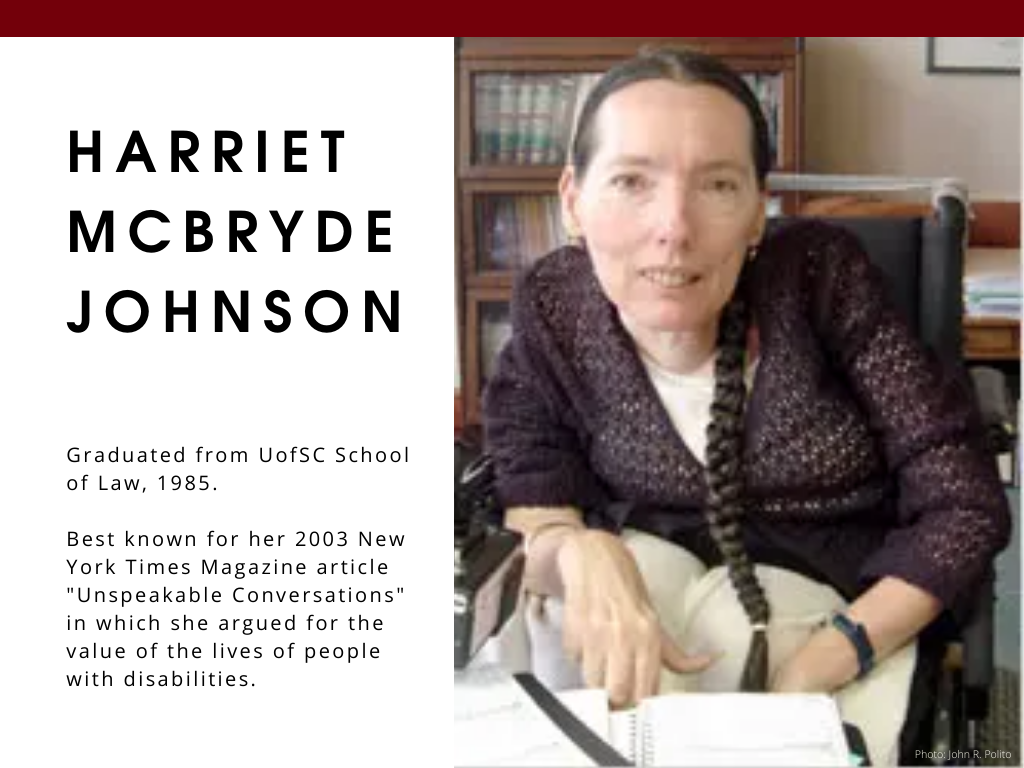 "Harriet McBryde Johnson - Graduated from UofSC School of Law, 1985. Best known for her 2003 New York Times Magazine article ""Unspeakable Conversations"" in which she argued for the value of the lives of people with disabilities."