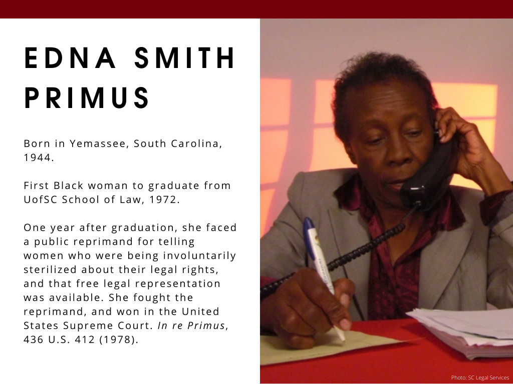 Edna Smith Primus - Born in Yemassee, South Carolina, 1944. First Black woman to graduate from UofSC School of Law, 1972. One year after graduation, she faced a public reprimand for telling women who were being involuntarily sterilized about their legal rights, and that free legal representation was available. She fought the reprimand, and won in the United States Supreme Court. In re Primus, 436 U.S. 412 (1978).