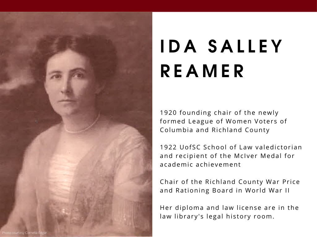 Ida Salley Reamer - 1920 founding chair of the newly formed League of Women Voters of Columbia and Richland County 1922 UofSC School of Law valedictorian and recipient of the McIver Medal for academic achievement Chair of the Richland ​County War Price and Rationing Board in World War II Her diploma and law license are in the law library's legal history room.