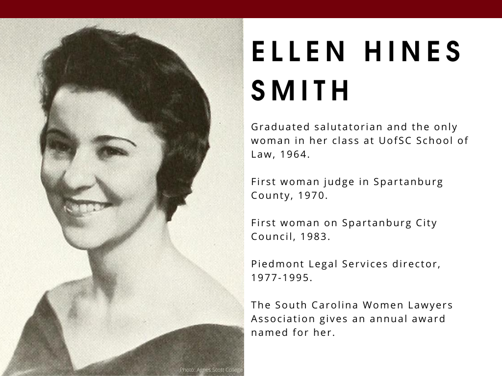 Ellen Hines Smith - Graduatedsalutatorian and the only woman in her class at UofSC School of Law, 1964. First woman judge in Spartanburg County, 1970. First woman on Spartanburg City Council, 1983. Piedmont Legal Services director, 1977-1995. The South Carolina Women Lawyers Association gives an annual award named for her.