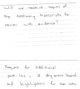 handwritten: Will we receive copies of the testimony transcripts to review with evidence? Request for additional post-its, a dry erase board, and highlighters for our notes