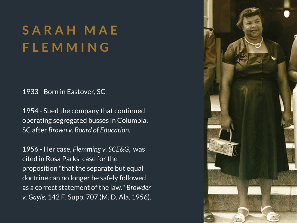 "Sarah Mae Flemming. 1933 - Born in Eastover, SC. 1954 - Sued the company that continued operating segregated busses in Columbia, SC after Brown v. Board of Education. 1956 - Her case, Flemming v. SCE&G, was cited in Rosa Parks' case for the proposition ""that the separate but equal doctrine can no longer be safely followed as a correct statement of the law."" Browder v. Gayle, 142 F. Supp. 707 (M. D. Ala. 1956)."