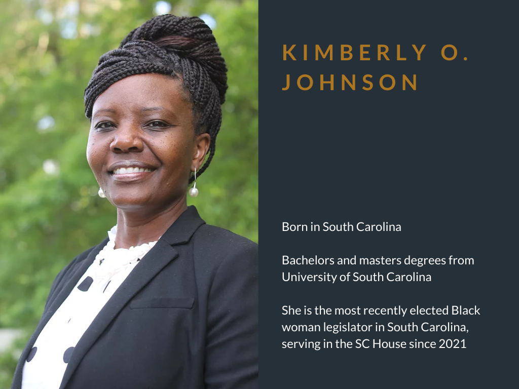 Kimberly O. Johnson. Born in South Carolina. Bachelors and masters degrees from University of South Carolina. She is the most recently elected Black woman legislator in South Carolina, serving in the SC House since 2021.