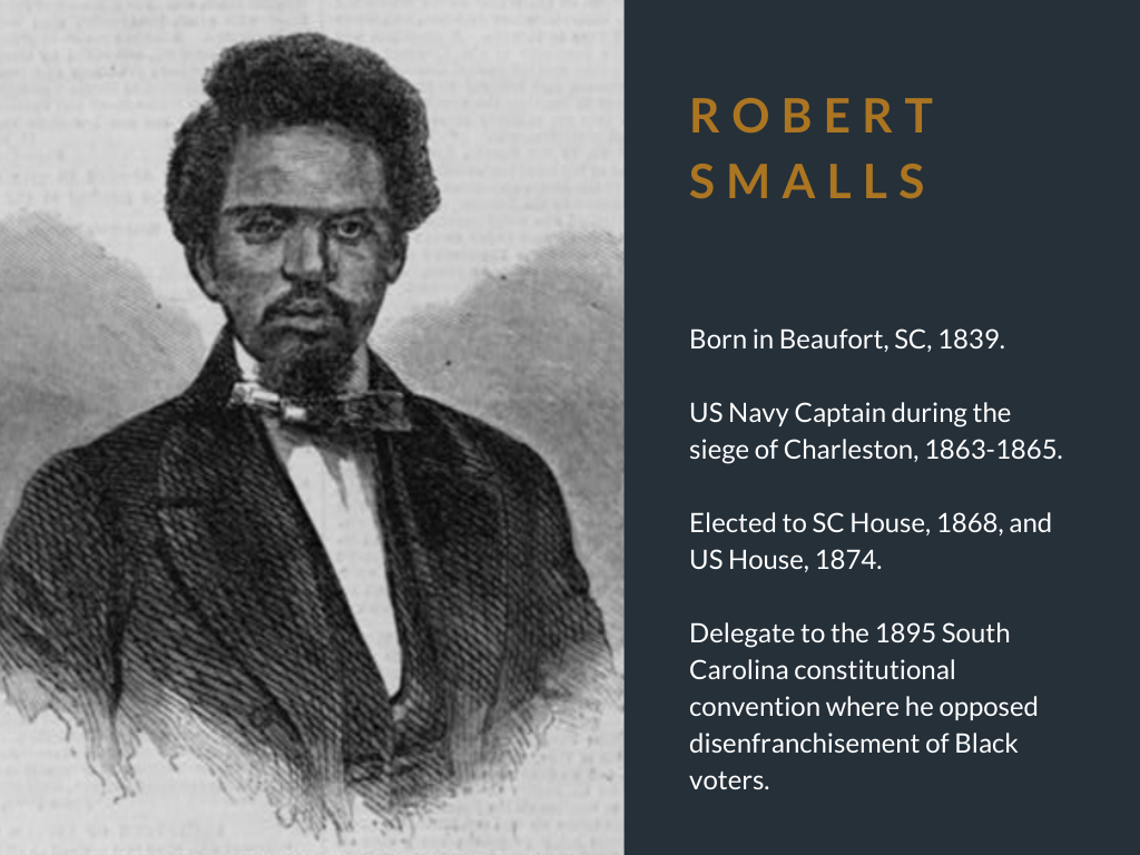 Robert Smalls. Born in Beaufort, SC, 1839. US Navy Captain during the siege of Charleston, 1863-1865. Elected to SC House, 1868, and US House, 1874. Delegate to the 1895 South Carolina constitutional convention where he opposed disenfranchisement of Black voters.