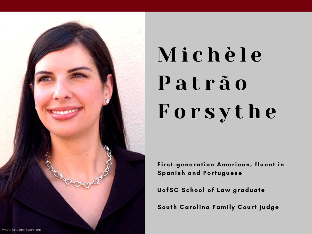 Michele Patrao Forsythe - First-generation American, fluent in Spanish and Portuguese - UofSC School of Law graduate - South Carolina Family Court judge