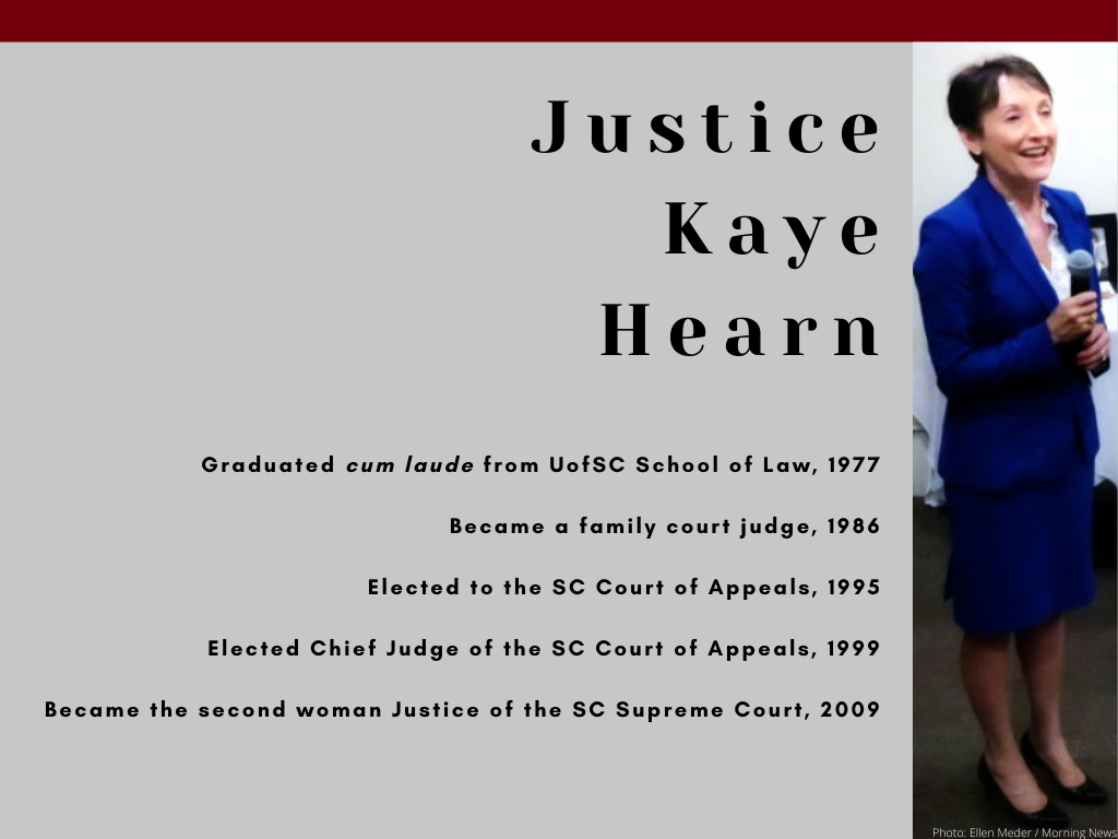 Justice Kaye Hearn - Graduated cum laude from UofSC School of Law, 1977 - Became a family court judge, 1986 - Elected to the SC Court of Appeals, 1995 - Elected Chief Judge of the SC Court of Appeals, 1999 - Became the second woman Justice of the SC Supreme Court, 2009